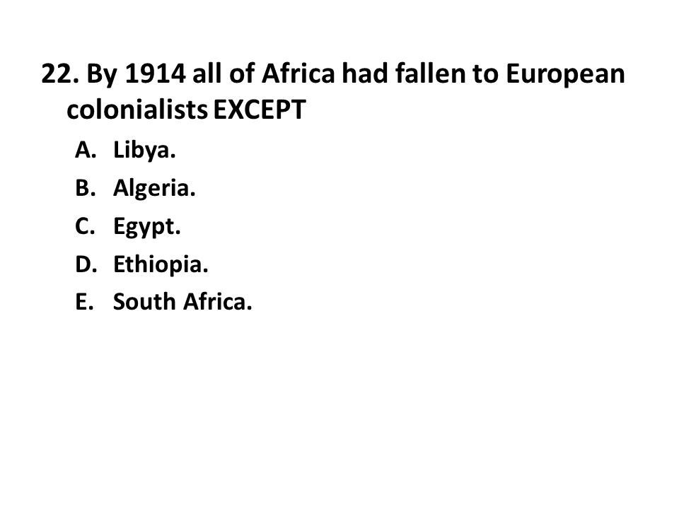 22. By 1914 all of Africa had fallen to European colonialists EXCEPT