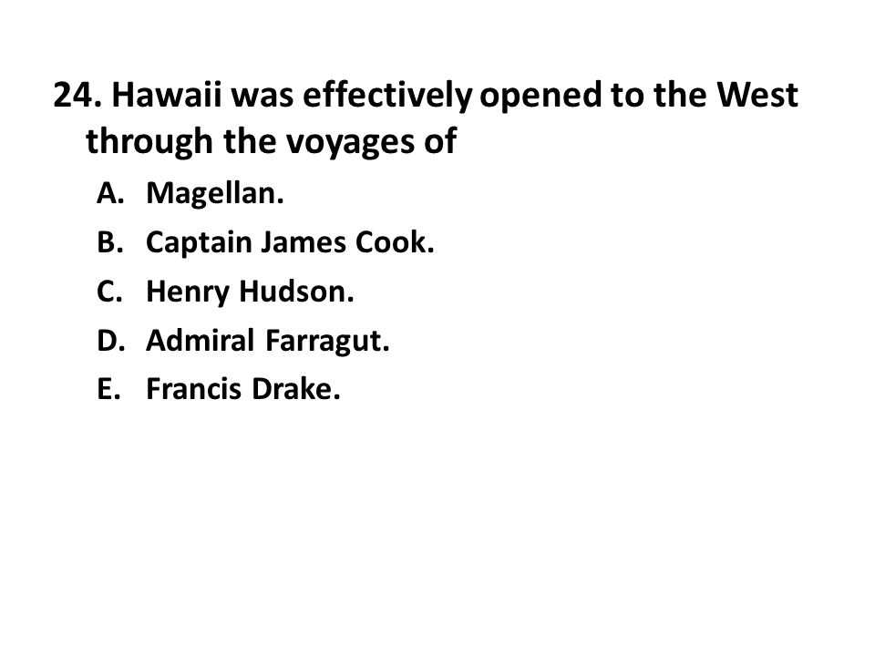 24. Hawaii was effectively opened to the West through the voyages of