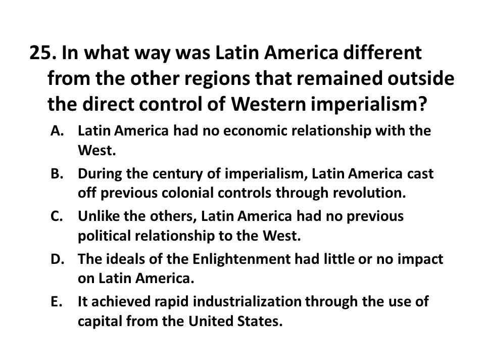 25. In what way was Latin America different from the other regions that remained outside the direct control of Western imperialism