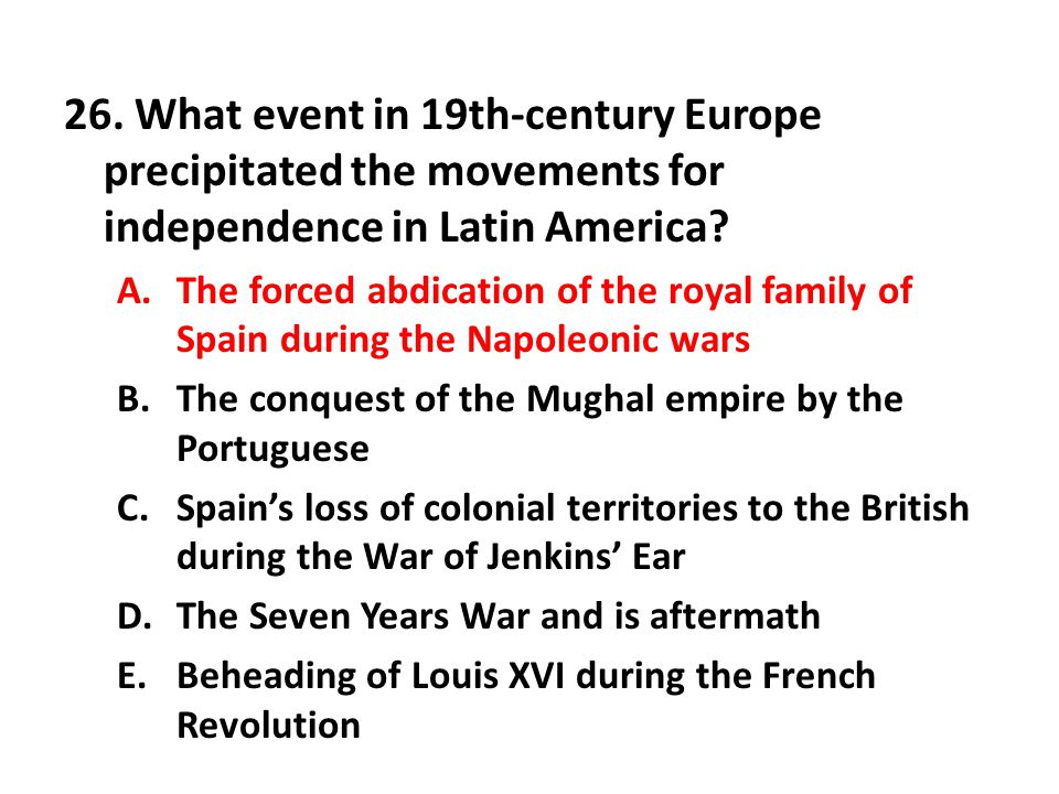 26. What event in 19th-century Europe precipitated the movements for independence in Latin America