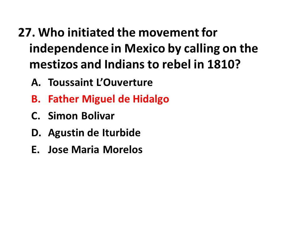 27. Who initiated the movement for independence in Mexico by calling on the mestizos and Indians to rebel in 1810