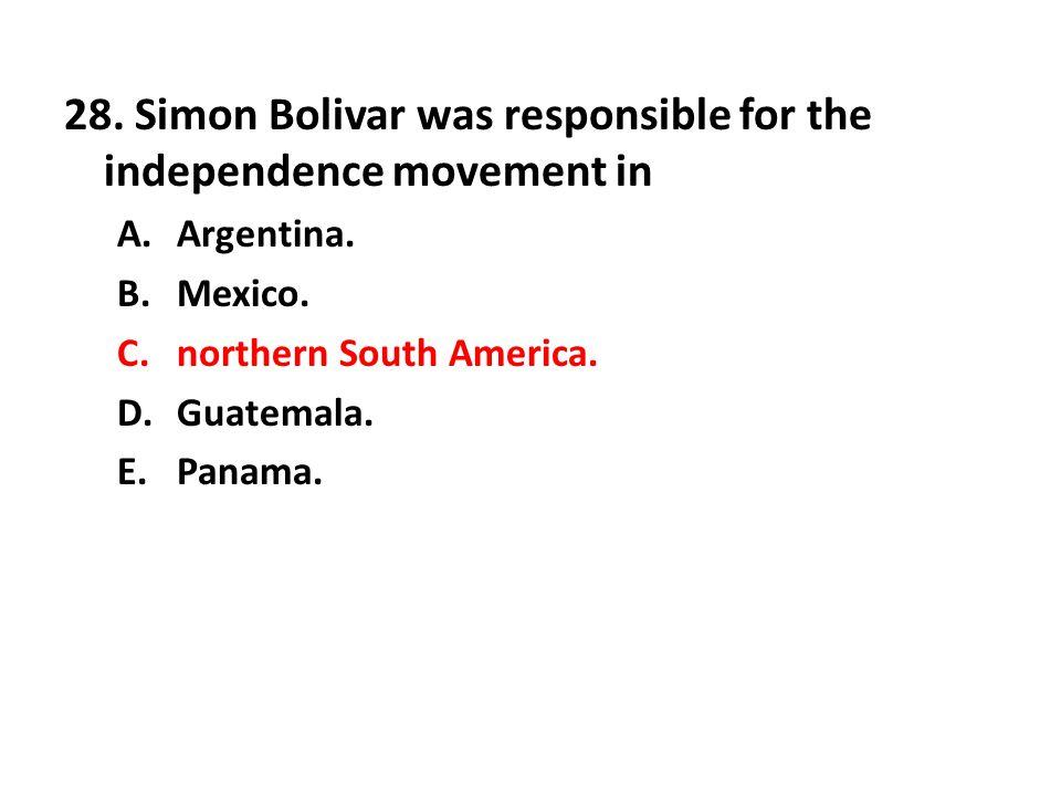 28. Simon Bolivar was responsible for the independence movement in