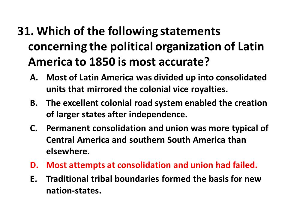 31. Which of the following statements concerning the political organization of Latin America to 1850 is most accurate