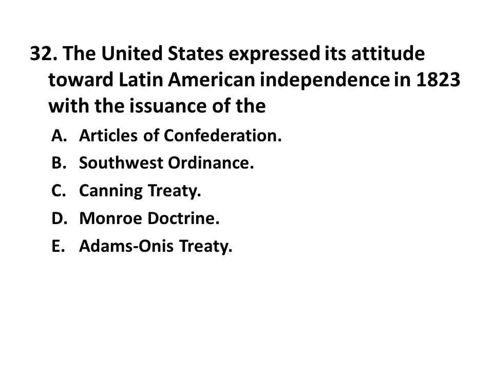 32. The United States expressed its attitude toward Latin American independence in 1823 with the issuance of the
