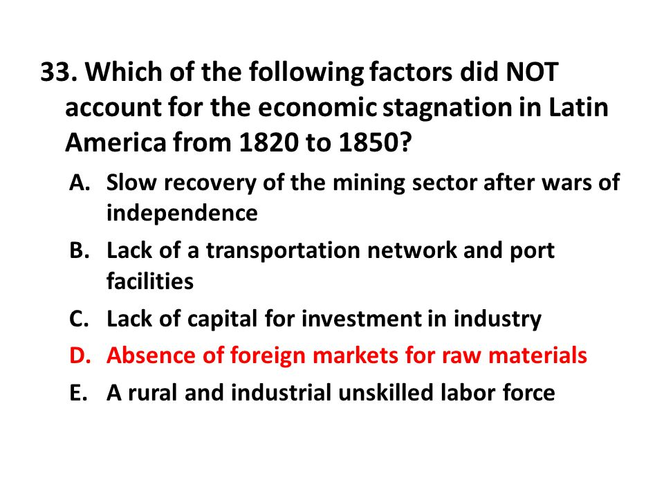 33. Which of the following factors did NOT account for the economic stagnation in Latin America from 1820 to 1850