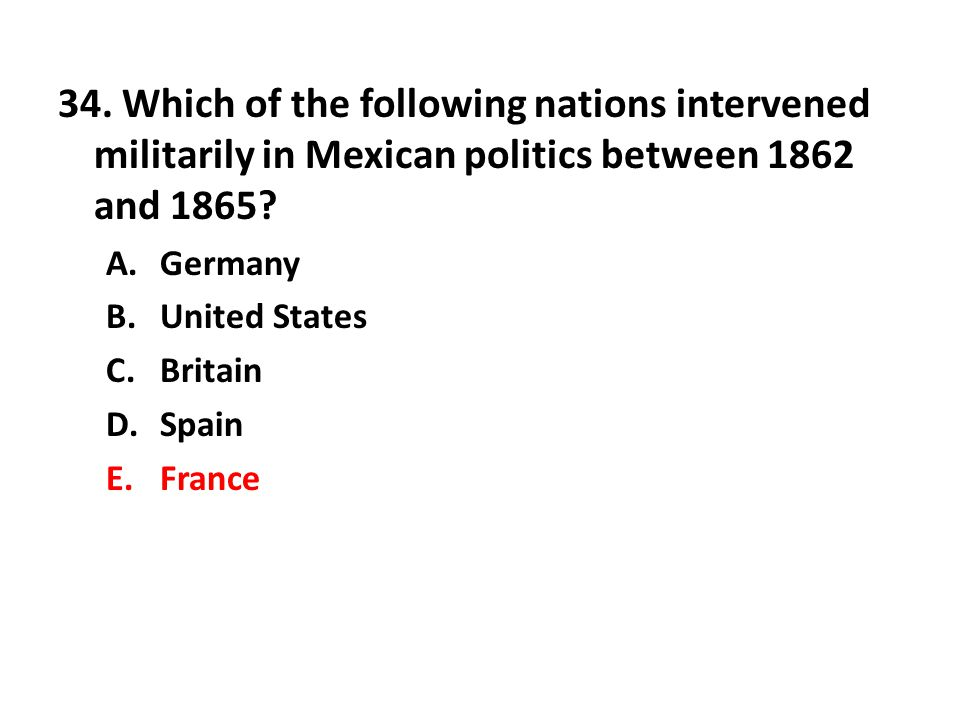 34. Which of the following nations intervened militarily in Mexican politics between 1862 and 1865