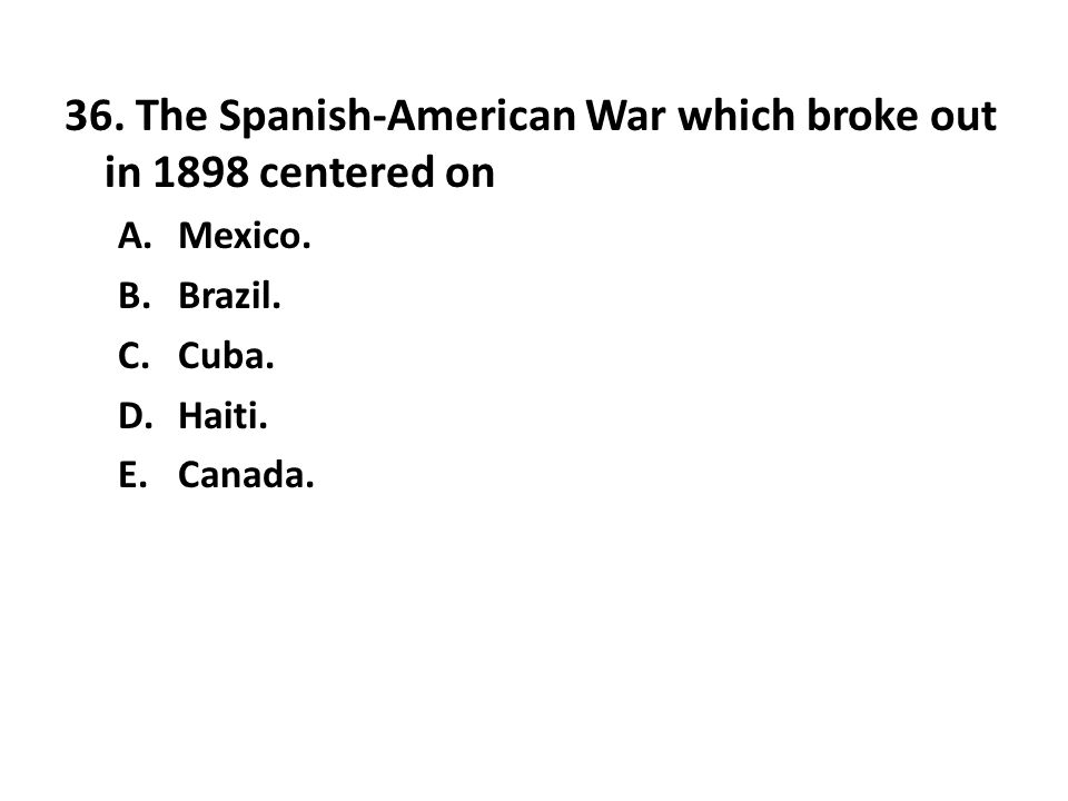 36. The Spanish-American War which broke out in 1898 centered on