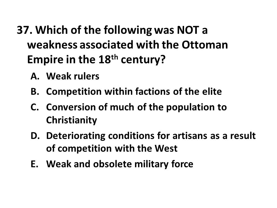 37. Which of the following was NOT a weakness associated with the Ottoman Empire in the 18th century