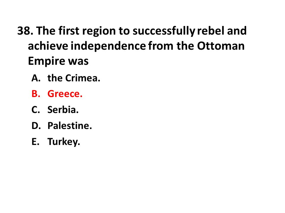 38. The first region to successfully rebel and achieve independence from the Ottoman Empire was