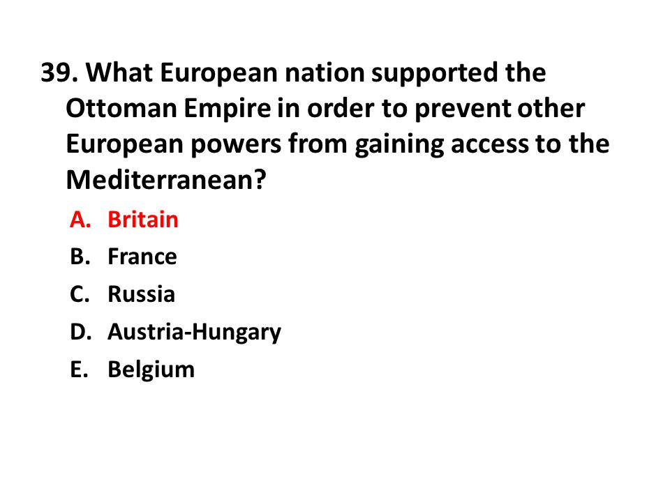 39. What European nation supported the Ottoman Empire in order to prevent other European powers from gaining access to the Mediterranean
