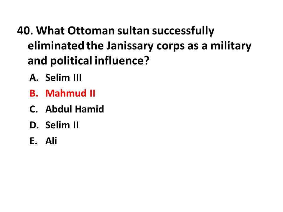 40. What Ottoman sultan successfully eliminated the Janissary corps as a military and political influence