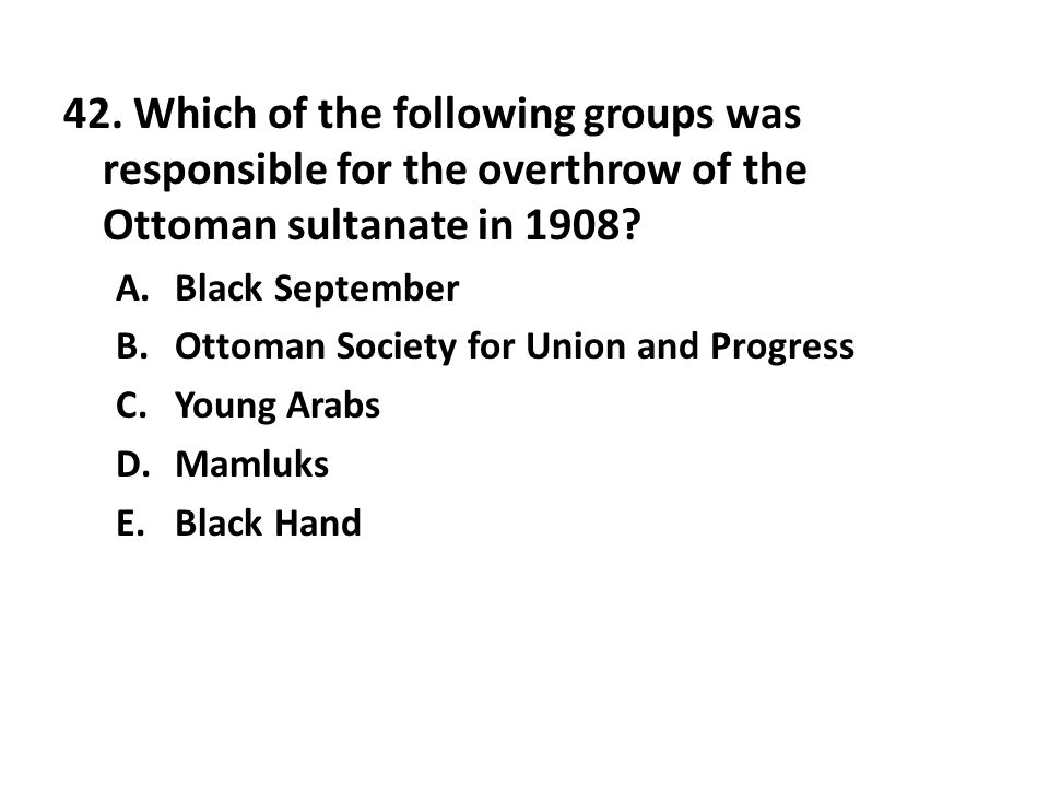 42. Which of the following groups was responsible for the overthrow of the Ottoman sultanate in 1908