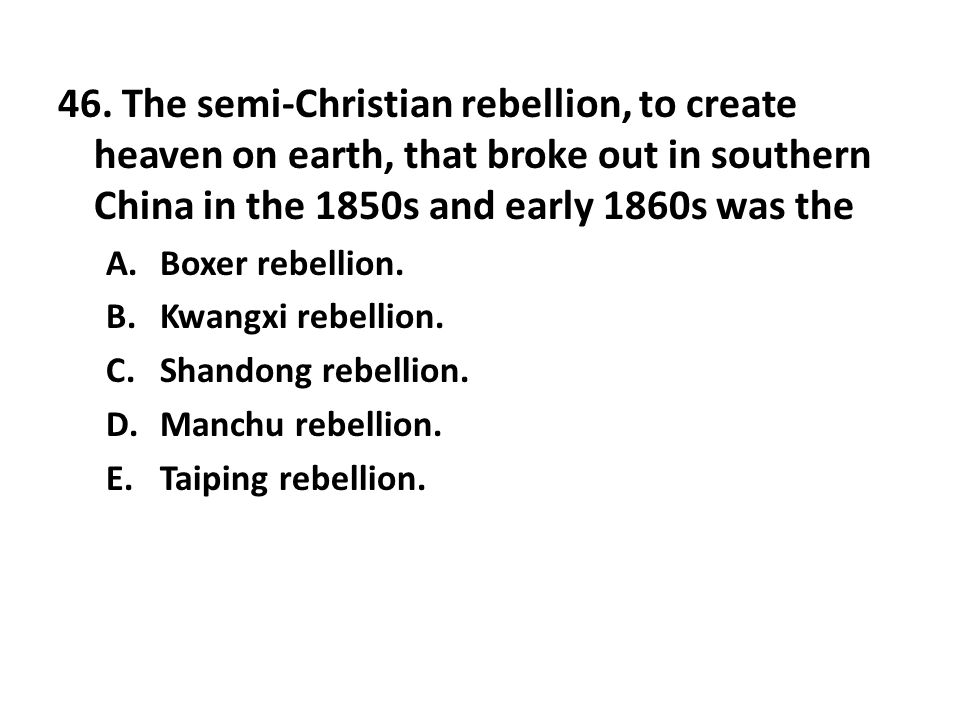 46. The semi-Christian rebellion, to create heaven on earth, that broke out in southern China in the 1850s and early 1860s was the
