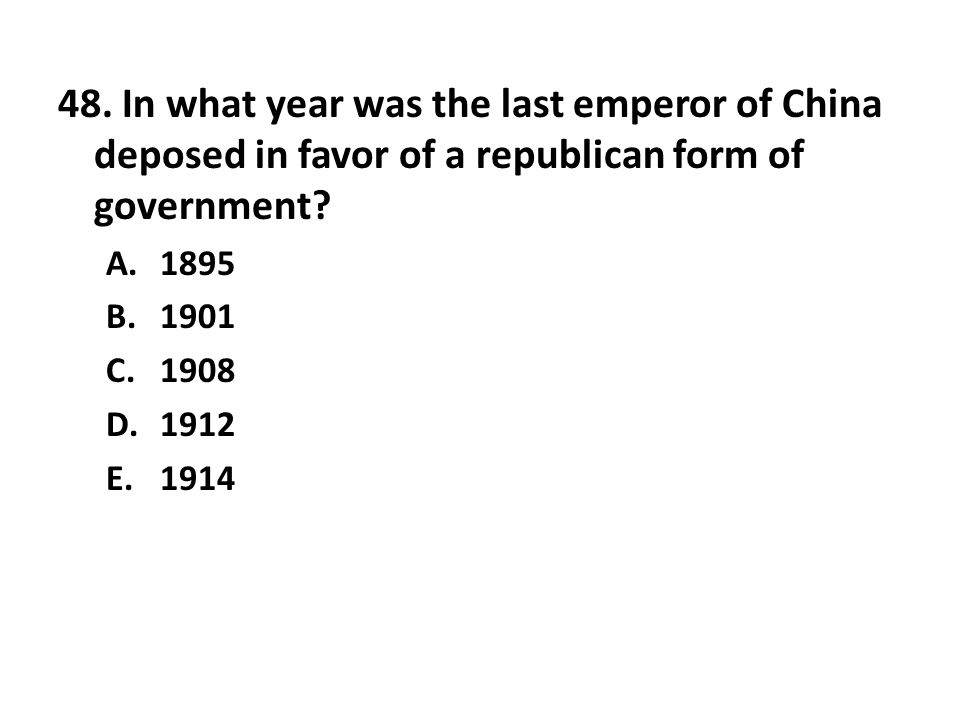 48. In what year was the last emperor of China deposed in favor of a republican form of government