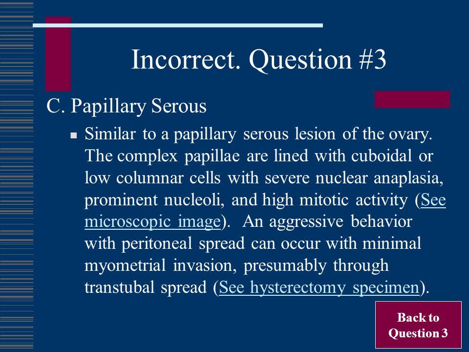 Incorrect. Question #3 C. Papillary Serous