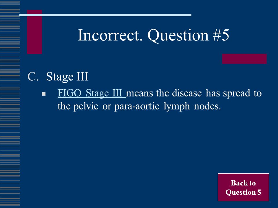 Incorrect. Question #5 Stage III