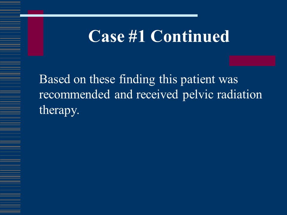 Case #1 Continued Based on these finding this patient was recommended and received pelvic radiation therapy.