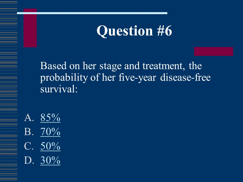 Question #6 Based on her stage and treatment, the probability of her five-year disease-free survival: