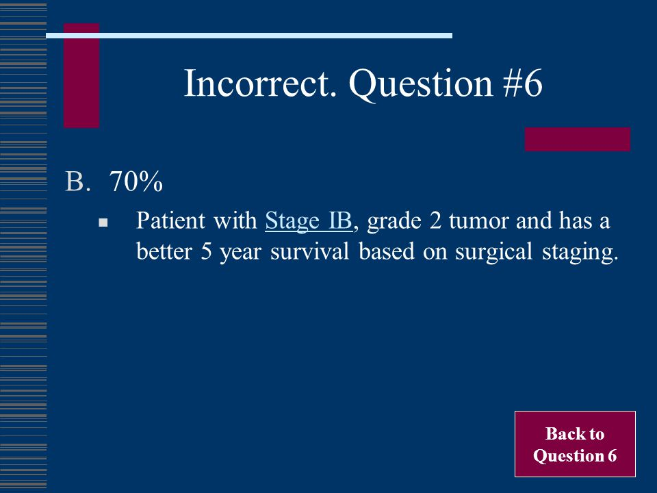 Incorrect. Question #6 70% Patient with Stage IB, grade 2 tumor and has a better 5 year survival based on surgical staging.
