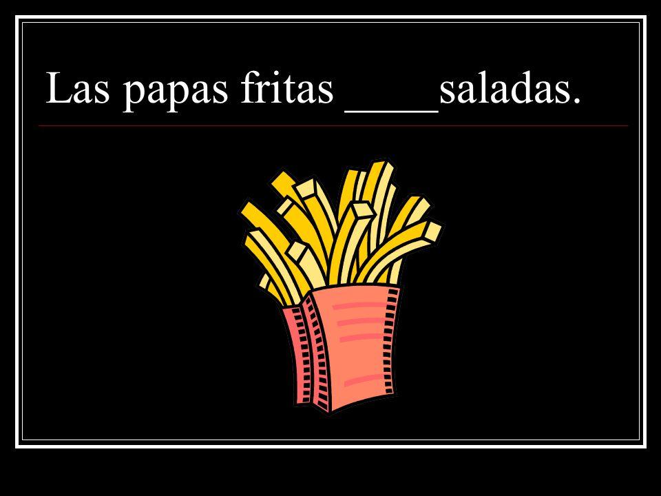 Las papas fritas ____saladas.
