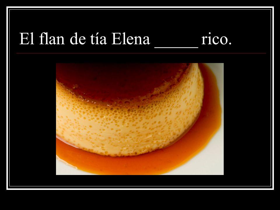 El flan de tía Elena _____ rico.