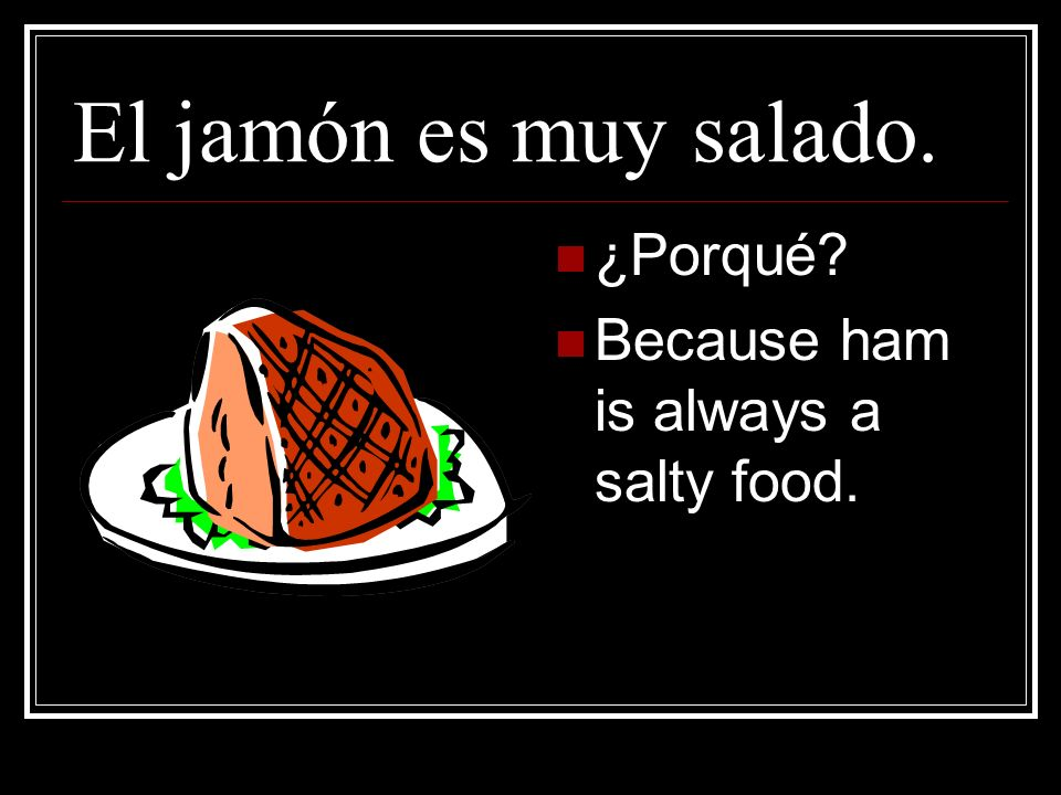 El jamón es muy salado. ¿Porqué Because ham is always a salty food.