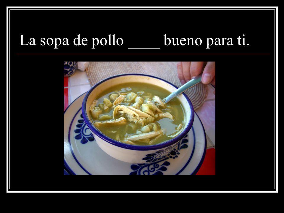 La sopa de pollo ____ bueno para ti.