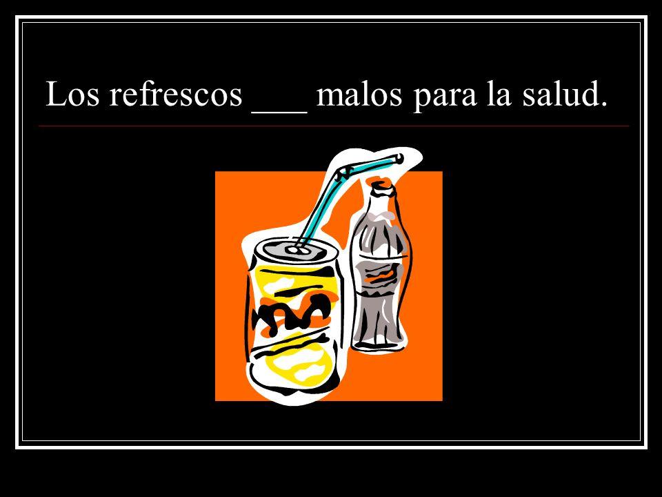 Los refrescos ___ malos para la salud.