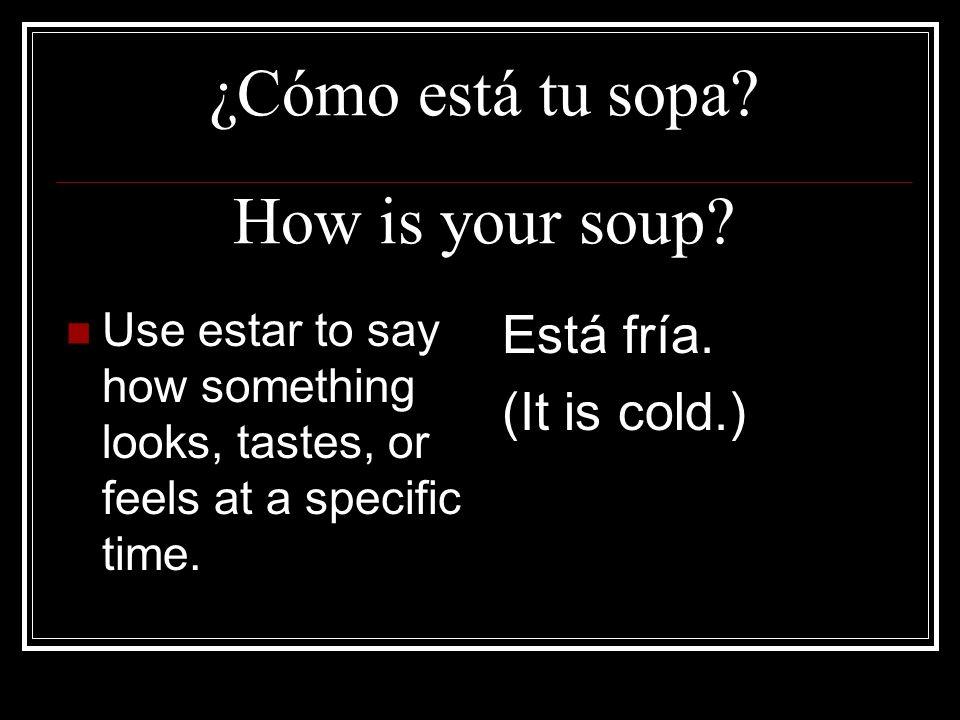 ¿Cómo está tu sopa How is your soup