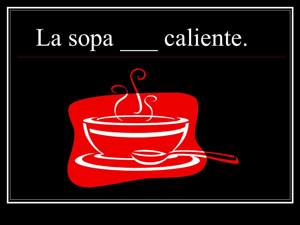 La sopa ___ caliente.