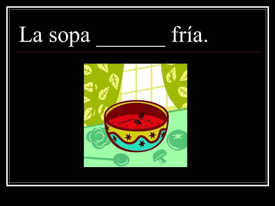 La sopa ______ fría.