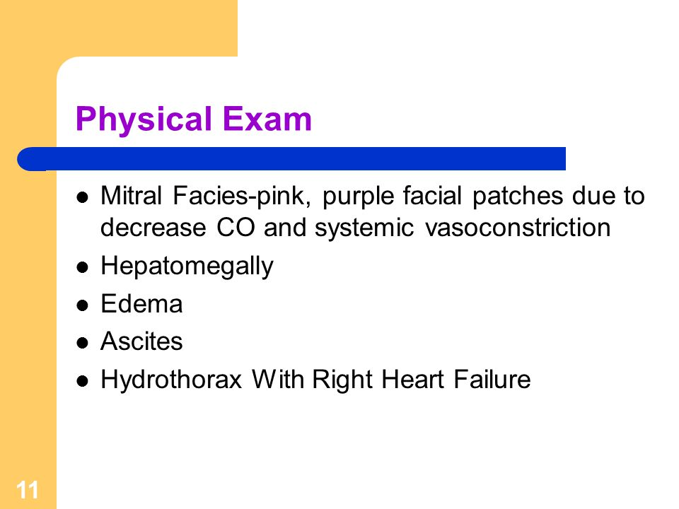 Physical Exam Mitral Facies-pink, purple facial patches due to decrease CO and systemic vasoconstriction.