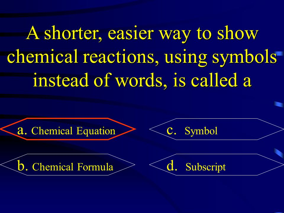 A shorter, easier way to show chemical reactions, using symbols instead of words, is called a