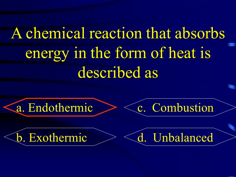 A chemical reaction that absorbs energy in the form of heat is described as