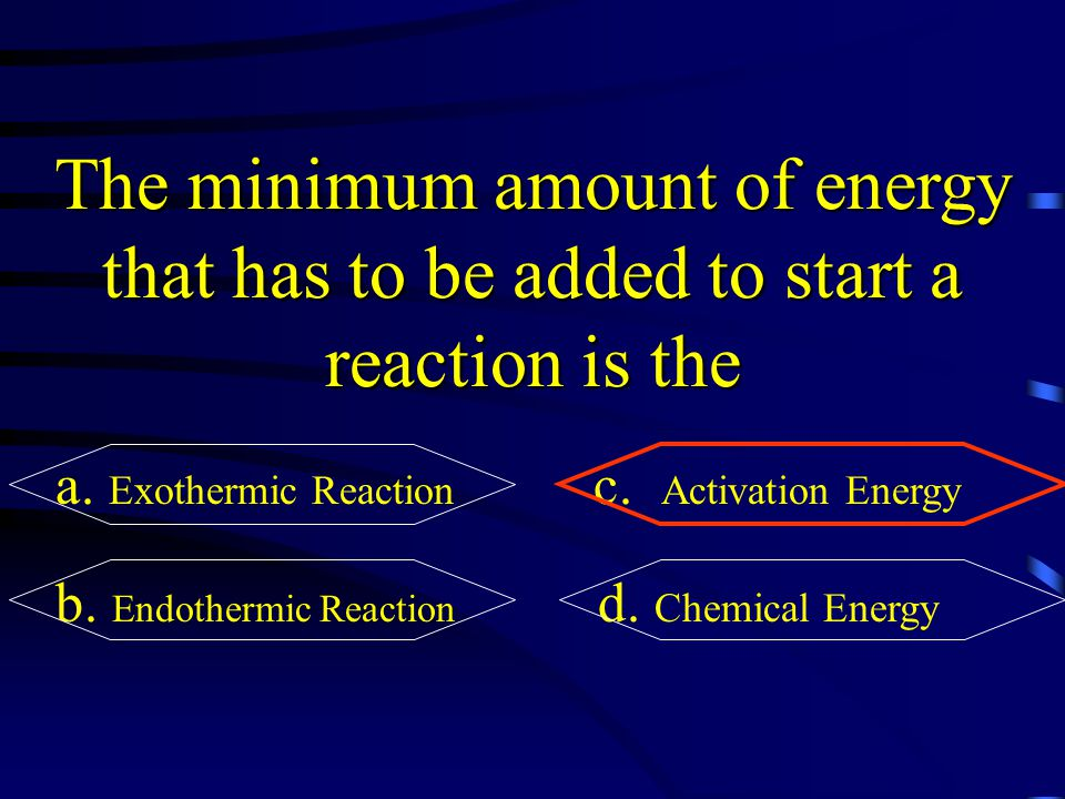The minimum amount of energy that has to be added to start a reaction is the