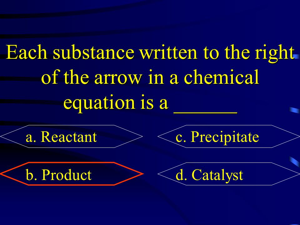 Each substance written to the right of the arrow in a chemical equation is a ______