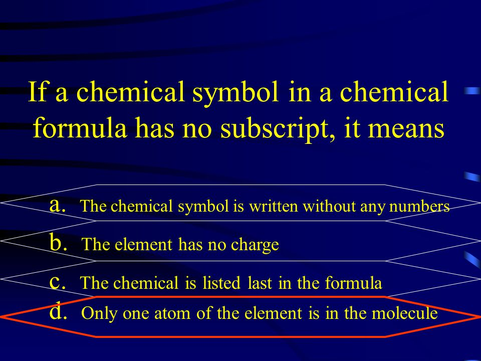 If a chemical symbol in a chemical formula has no subscript, it means