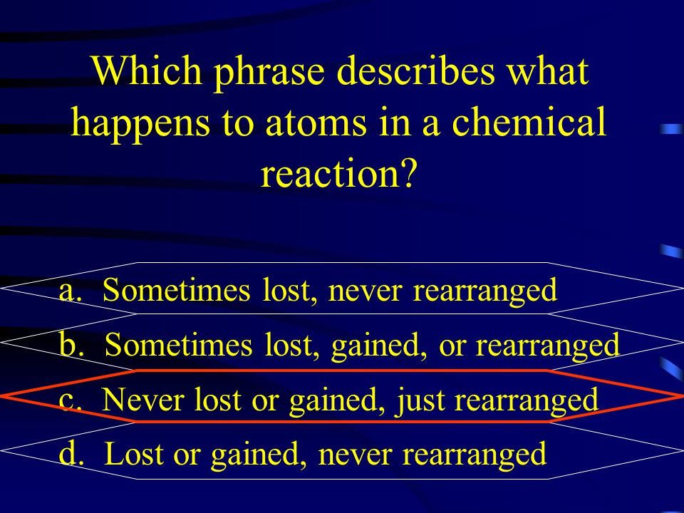 Which phrase describes what happens to atoms in a chemical reaction