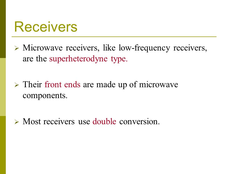 Receivers Microwave receivers, like low-frequency receivers, are the superheterodyne type. Their front ends are made up of microwave components.