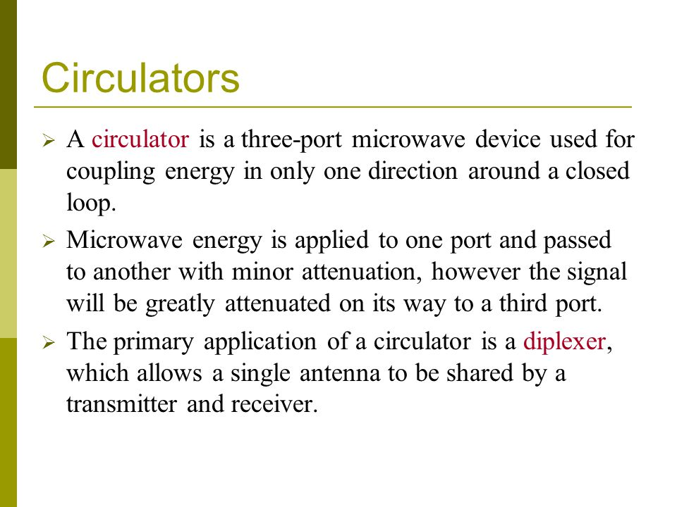 Circulators A circulator is a three-port microwave device used for coupling energy in only one direction around a closed loop.