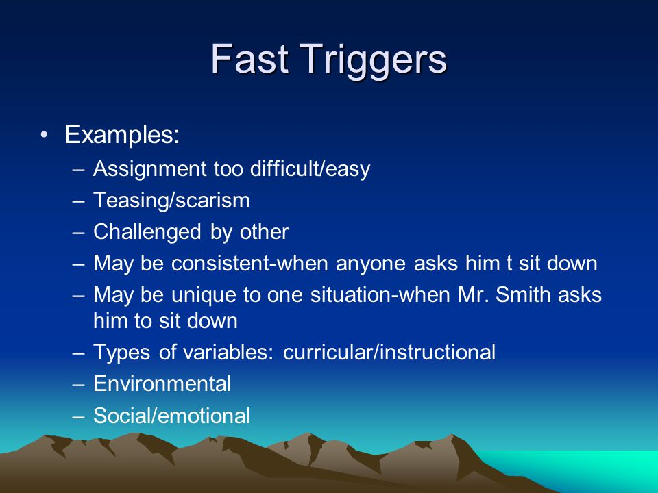 Fast Triggers Examples: Assignment too difficult/easy Teasing/scarism
