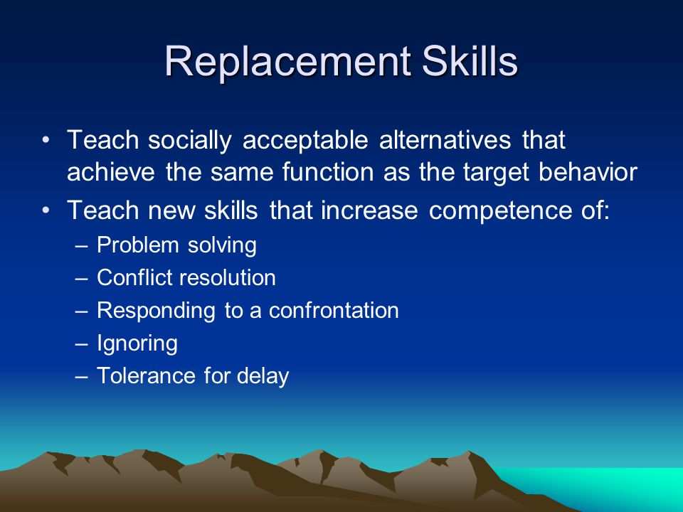 Replacement Skills Teach socially acceptable alternatives that achieve the same function as the target behavior.