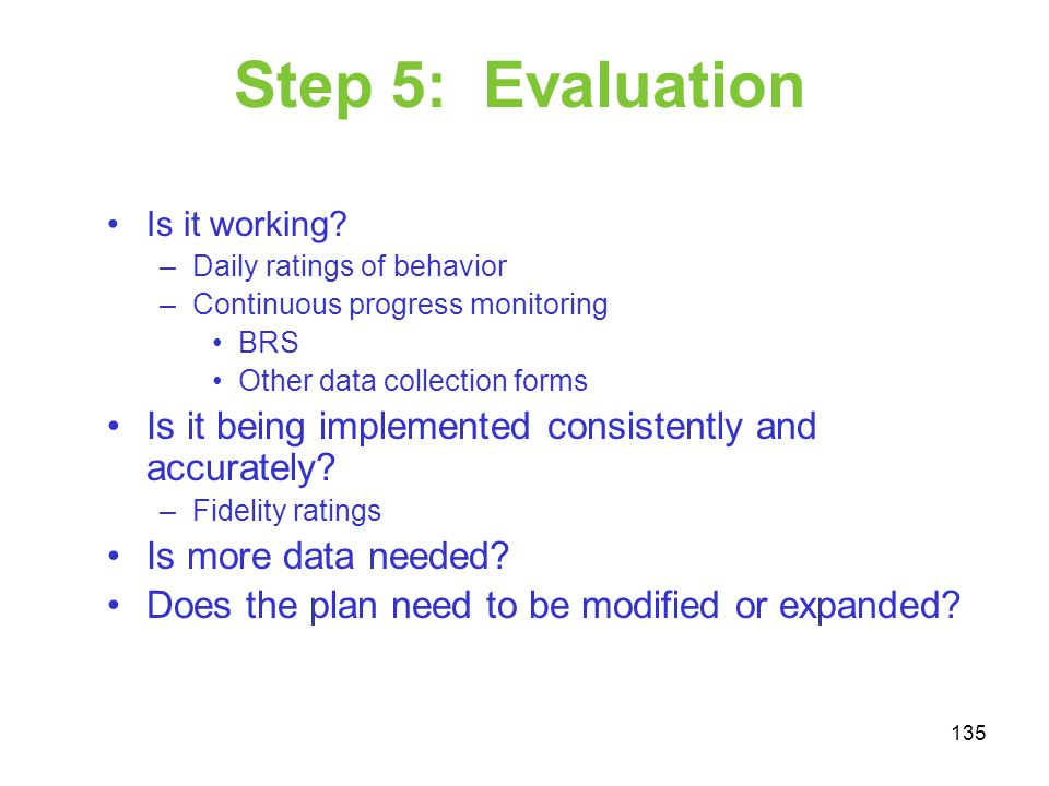 Step 5: Evaluation Is it working Daily ratings of behavior. Continuous progress monitoring. BRS.