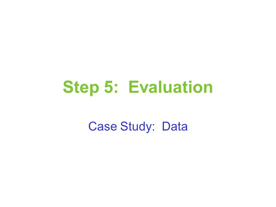 Step 5: Evaluation Case Study: Data
