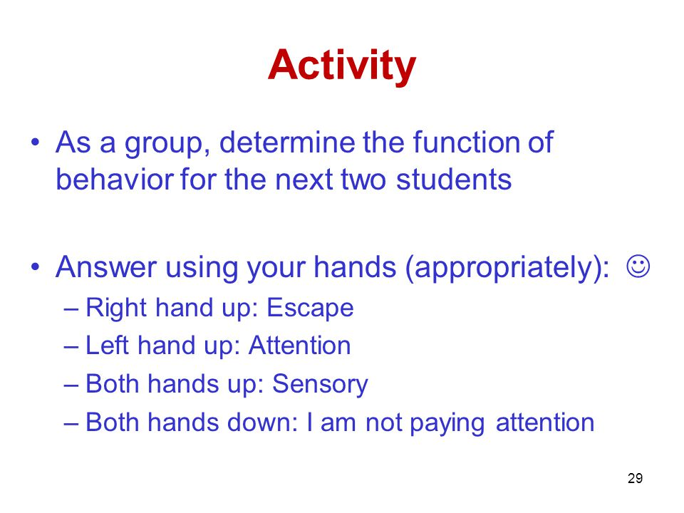 Activity As a group, determine the function of behavior for the next two students. Answer using your hands (appropriately): 
