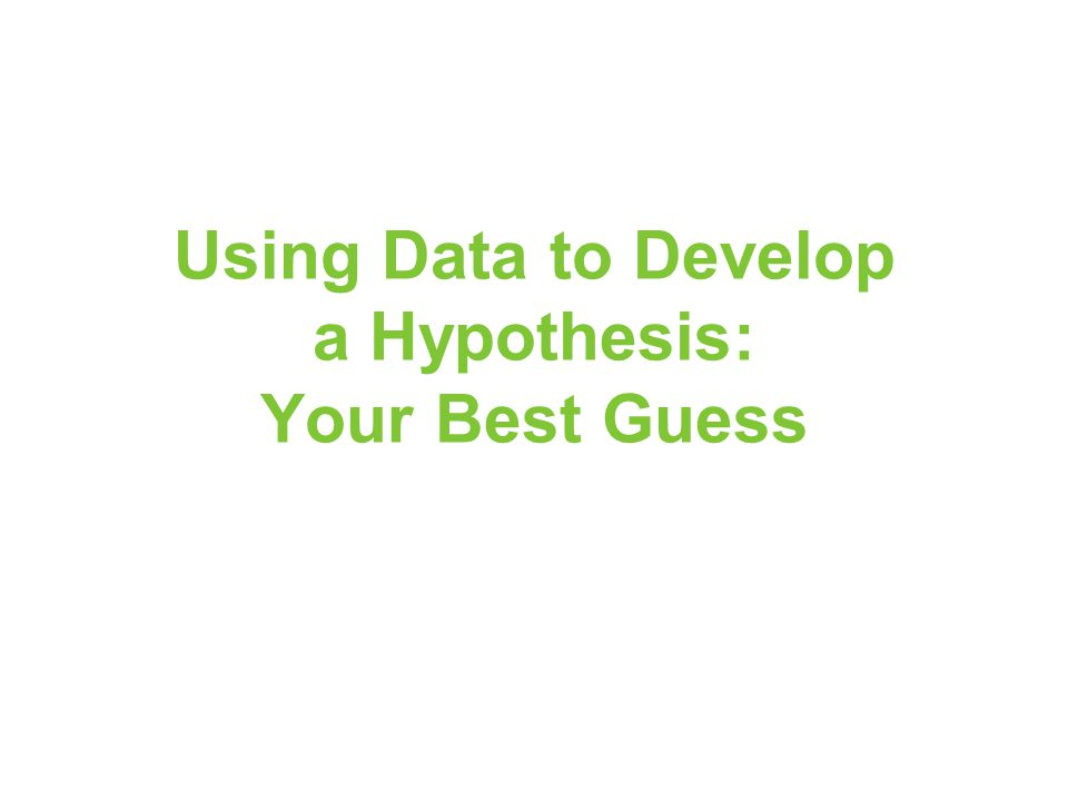 Using Data to Develop a Hypothesis: Your Best Guess