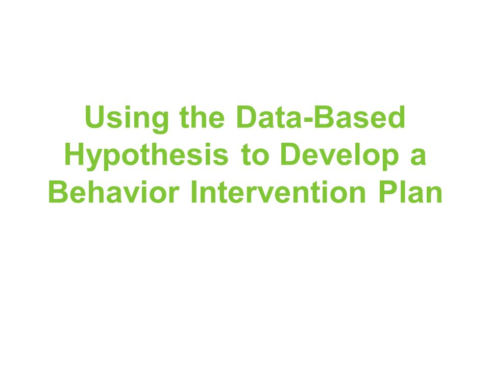 Using the Data-Based Hypothesis to Develop a Behavior Intervention Plan