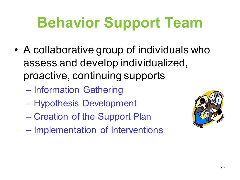 Behavior Support Team A collaborative group of individuals who assess and develop individualized, proactive, continuing supports.
