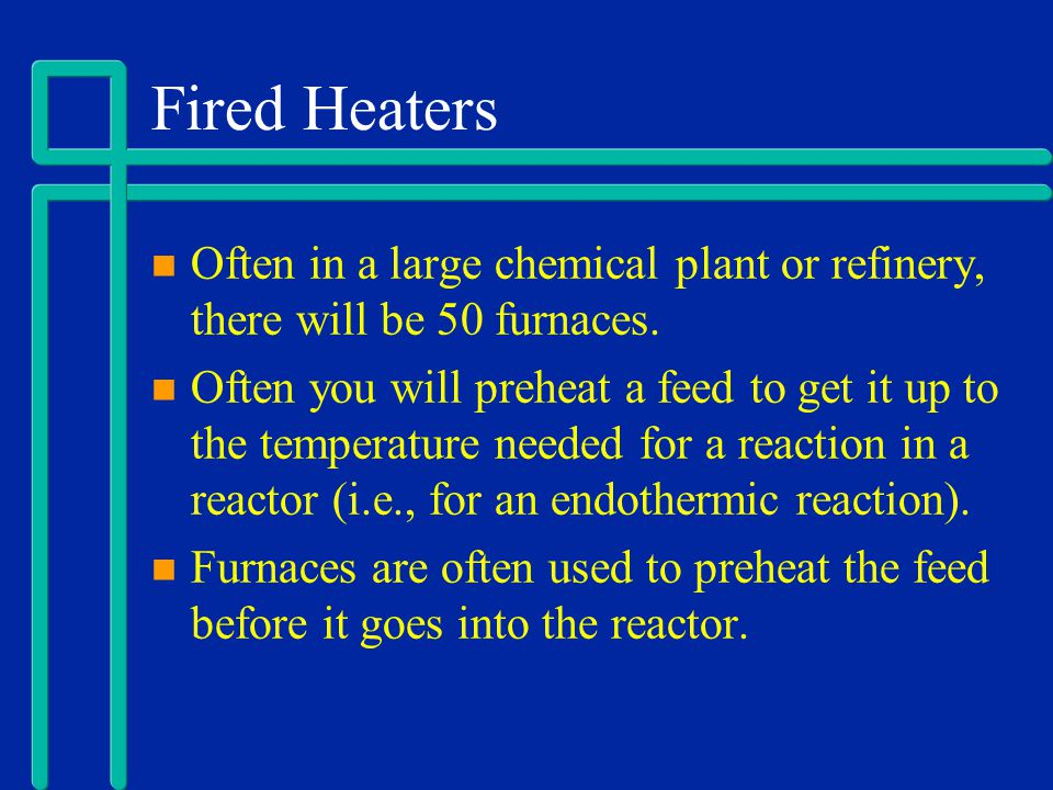 Fired Heaters Often in a large chemical plant or refinery, there will be 50 furnaces.