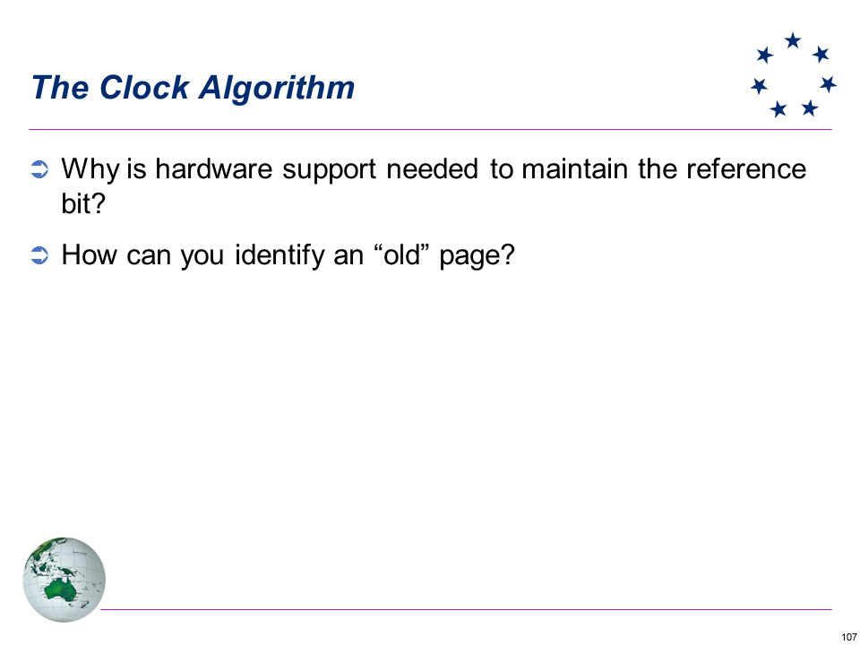 The Clock Algorithm Why is hardware support needed to maintain the reference bit.